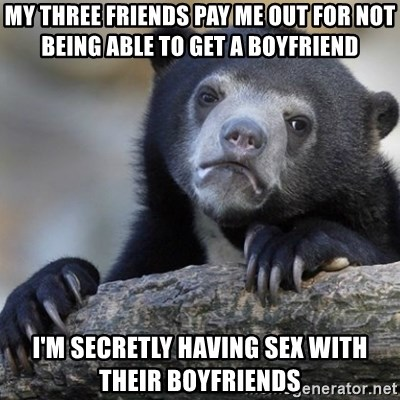 Confession Bear - My three friends pay me out for not being able to get a boyfriend i'm secretly having sex with their boyfriends