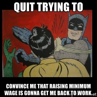 Batman Slappp - quit trying to  convince me that raising minimum wage is gonna get me back to work.