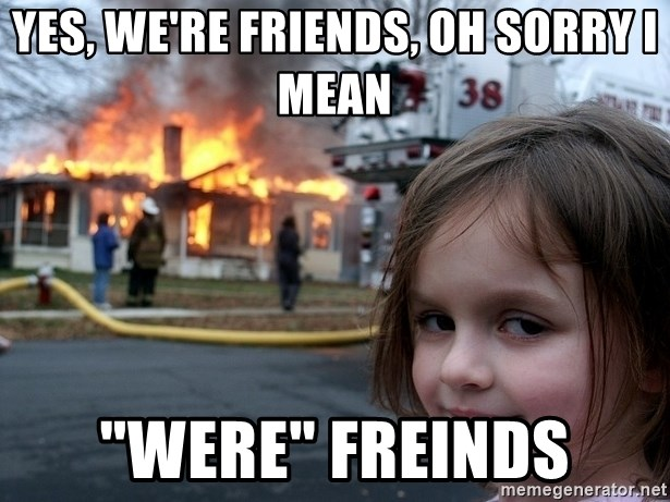 "Disaster Girl - yes, we're friends, oh sorry i mean ""WERE"" freinds"