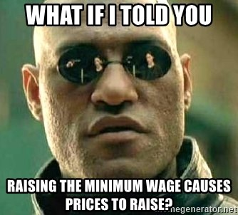 What if I told you / Matrix Morpheus - What if i told you raising the minimum wage causes prices to raise?
