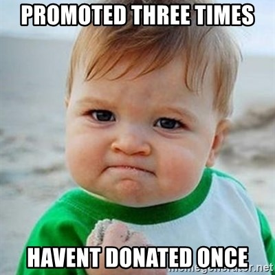 Victory Baby - Promoted three times havent donated once