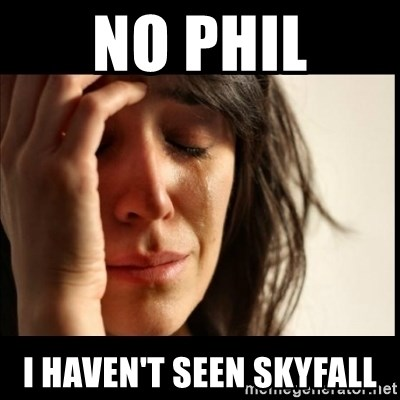 First World Problems - No Phil I haven't seen Skyfall