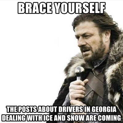 Prepare yourself - brace yourself The posts about drivers in georgia dealing with ice and snow are coming