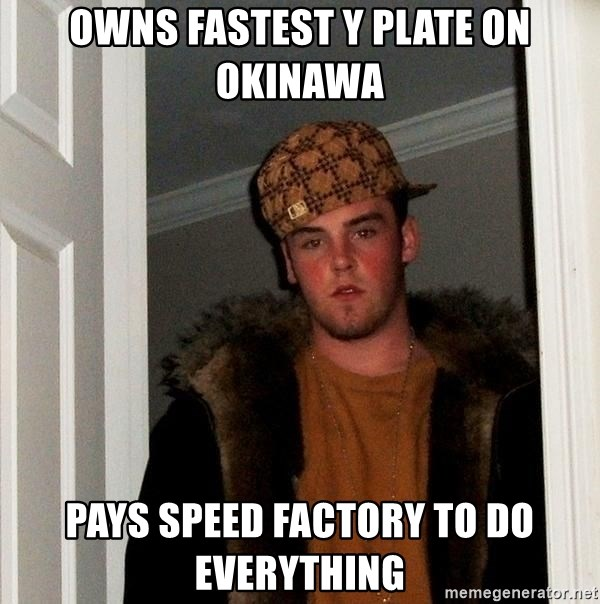 Scumbag Steve - owns fastest Y plate on Okinawa Pays speed factory to do everything
