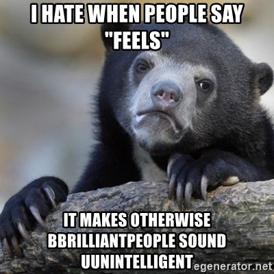 "Confession Bear - I hate when people say ""feels"" it makes otherwise bbrilliantpeople sound uunintelligent"