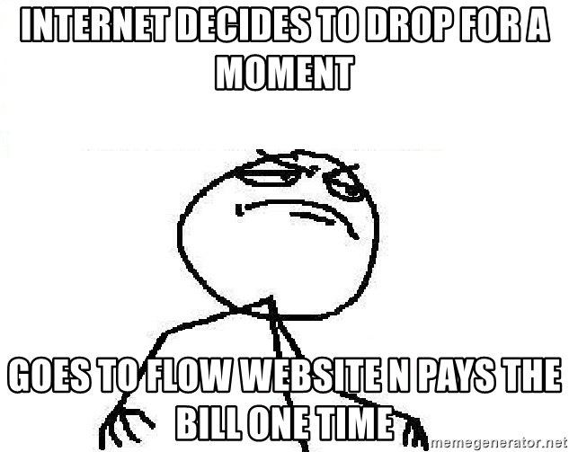 Fuck Yeah - internet decides to drop for a moment goes to flow website n pays the bill one time