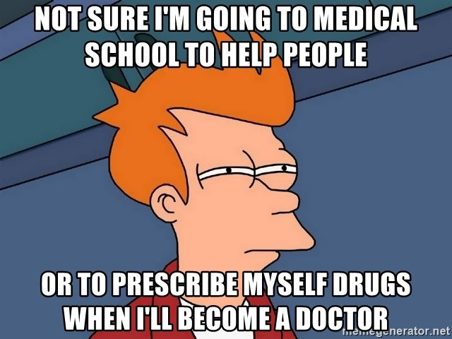 Futurama Fry - Not sure i'm going to medical school to help people or to prescribe myself drugs when i'll become a doctor
