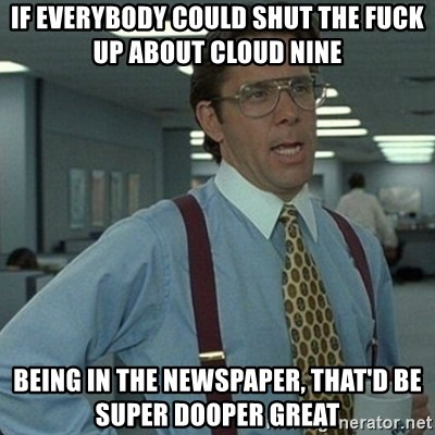 Yeah that'd be great... - If everybody could shut the fuck up about cloud nine  Being IN THE NEWSPAPER, That'd be super dooper great