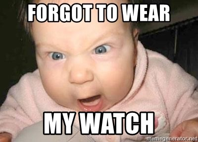 Angry baby - forgot to wear  my watch