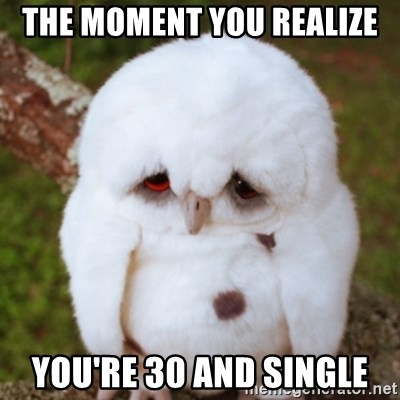 Sad Owl Baby - The moment you realize you're 30 and single