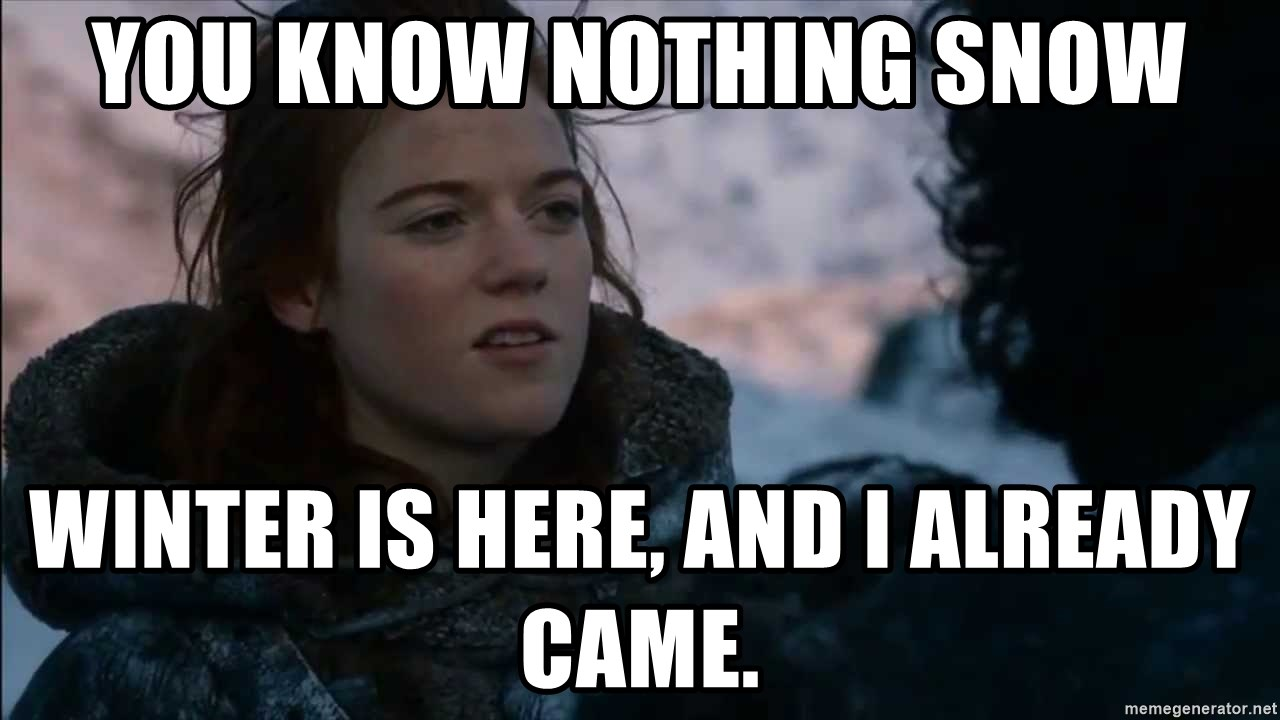 you know nothing jon snow - You know Nothing Snow Winter is here, and I already came.