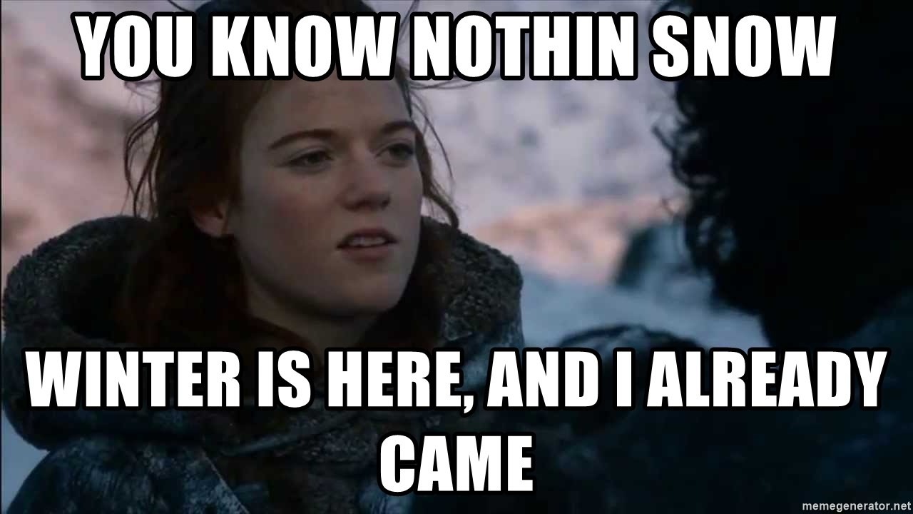 you know nothing jon snow - YOu know NOthin Snow Winter is here, and I already Came