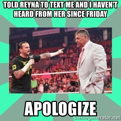 CM Punk Apologize! - Told Reyna to text me and I haven't heard from her since friday APOLOGIZE