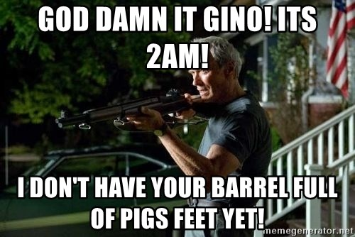 Clint Eastwood Get Off My Lawn - God DAMN IT GINO! ITS 2am!  I don't have your barrel full of pigs feet yet!
