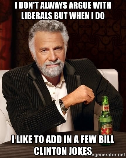 The Most Interesting Man In The World - i don't always argue with liberals but when i do i like to add in a few bill clinton jokes
