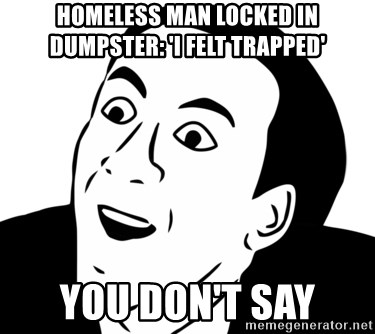 nicholas cage you dont say - Homeless man locked in dumpster: 'I felt trapped' you don't say