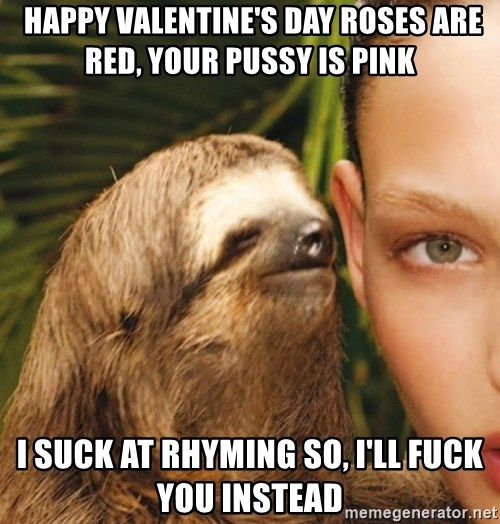 Happy Valentineu0027s Day Roses Are Red, Your Pussy Is Pink I Suck At Rhyming  So, Iu0027ll Fuck You Instead   The Rape Sloth | Meme Generator