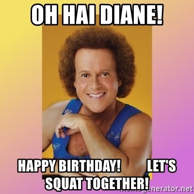 Richard Simmons - OH HAI DIANE! Happy birthday!          let's squat together!