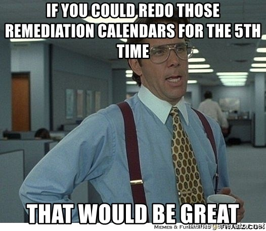 That would be great - If you could redo those remediation calendars for the 5th time   That would be great