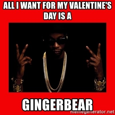 2 chainz valentine - ALL I WANT FOR MY VALENTINE'S DAY IS A GINGERBEAR