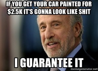 Mens Warehouse Guy - if you get your car painted for $2.5k it's gonna look like shit I guarantee it