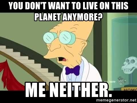 I dont want to live on this planet - You don't want to live on this planet anymore? Me neither.