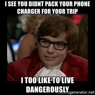 Dangerously Austin Powers - I see you didnt pack your phone charger for your trip I too like to live dangerously