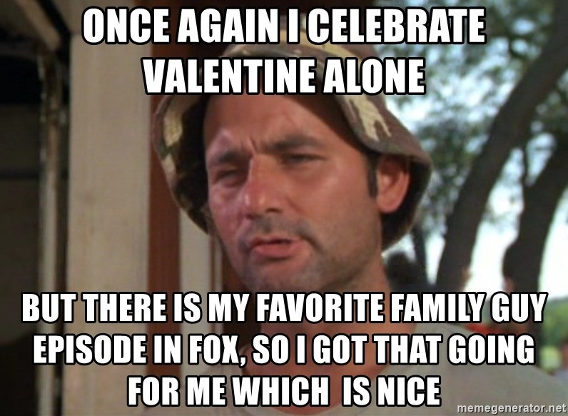 So I got that going on for me, which is nice - once again i celebrate valentine alone but there is my favorite family guy episode in fox, so i got that going for me which  is nice