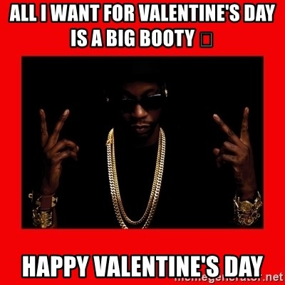 2 chainz valentine - All i want for Valentine's Day is a big booty 😏 Happy Valentine's Day