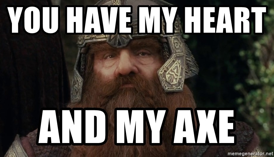 Gimli's face - you have my heart          and my axe