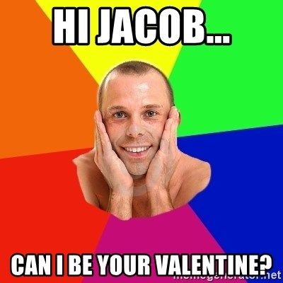 Can I Be Your Valentine?   Really, Really, Really, REALLY Gay Guy | Meme  Generator