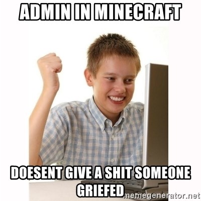 Computer kid - admin in minecraft doesent give a shit someone griefed