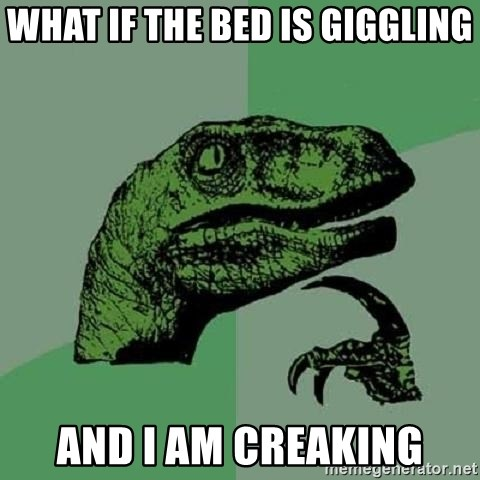 Philosoraptor - what if the bed is giggling and I am creaking