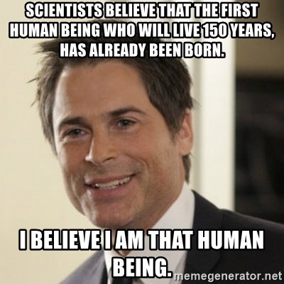 Chris Traeger - Scientists believe that the first human being who will live 150 years, has already been born. I believe I am that human being.