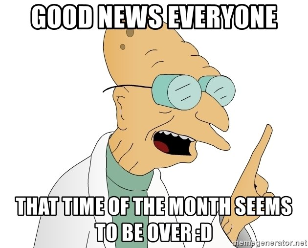 Good News Everyone - good news everyone that time of the month seems to be over :D