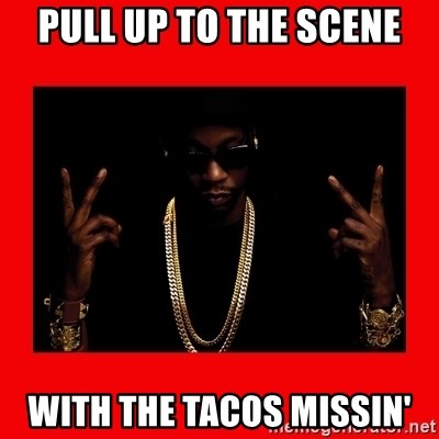 2 chainz valentine - Pull up to the scene with the tacos missin'