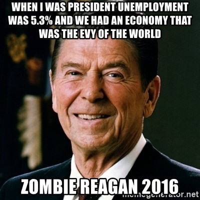 RONALDREAGAN - when i was president unemployment was 5.3% and we had an economy that was the evy of the world zombie reagan 2016