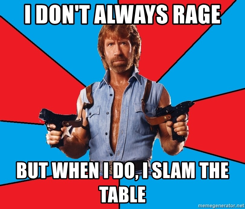 Chuck Norris  - I don't always rage but when i do, i slam the table