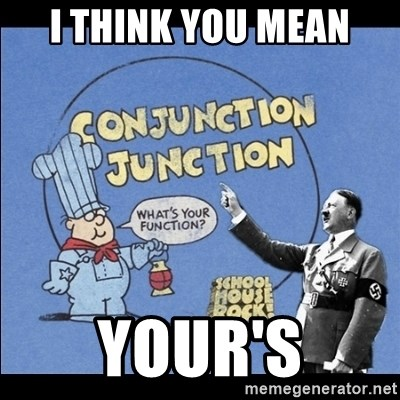 Grammar Nazi - i think you mean your's