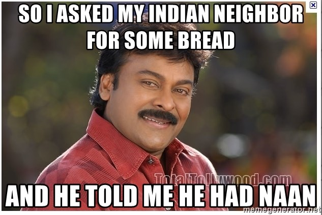 Typical Indian guy - So i asked my indian neighbor for some bread and he told me he had naan