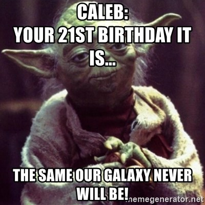 yoda star wars - Caleb:                                       Your 21st Birthday it is... the same our galaxy Never will be!