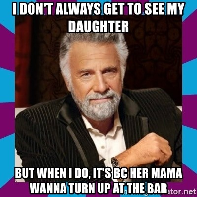 Dos Equis Guy - I don't always get to see my daughter But when I do, it's bc her mama wanna turn up at the bar