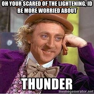 Willy Wonka - oh your scared of the lightening, id be more worried about THUNDER