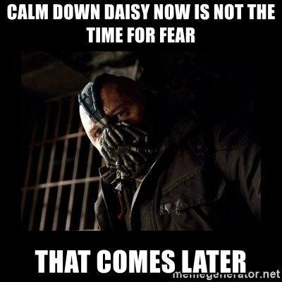 Bane Meme - Calm down daisy now is not the time for fear That comes later