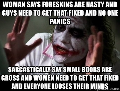 joker mind loss - Woman says foreskins are nasty and guys need to get that fixed and no one panics SARCASTICALLY say small boobs are gross and women need to get that fixed and everyone looses their minds
