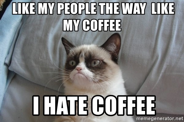 Grumpy cat 5 -  like my people the way  like my coffee  i hate coffee