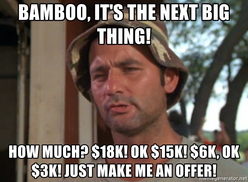 So I got that going on for me, which is nice - BAMBOO, it's the NEXT BIG THING! how much? $18k! ok $15k! $6k, ok $3k! just make me an offer!