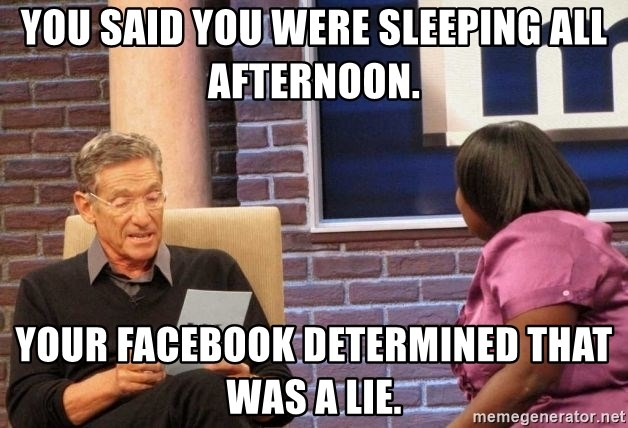 Maury Lie Detector - You said you were sleeping all afternoon. Your Facebook determined that was a lie.