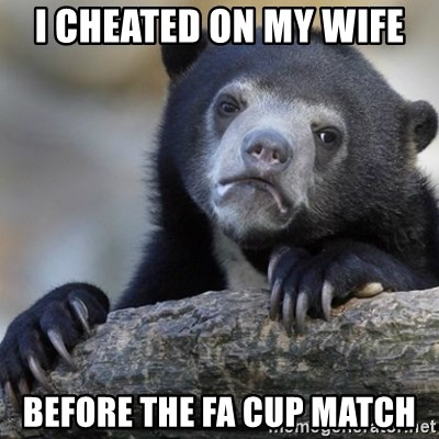 Confession Bear - i cheated on my wife before the fa cup match