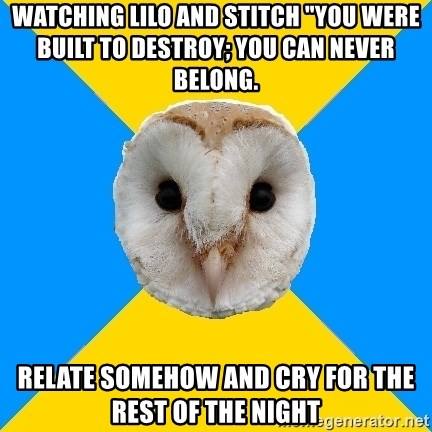 """Bipolar Owl - watching lilo and stitch """"You were built to destroy; you can never belong. Relate somehow and cry for the rest of the night"""